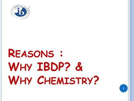 R EASONS : W HY IBDP? & W HY C HEMISTRY ? 1. O UTLINE … Why students seeking admissions abroad? How IB is helpful for relocation seat? IBDP-A Balanced.