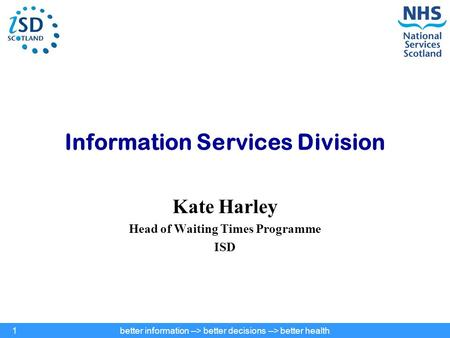 Better information --> better decisions --> better health1 Information Services Division Kate Harley Head of Waiting Times Programme ISD.