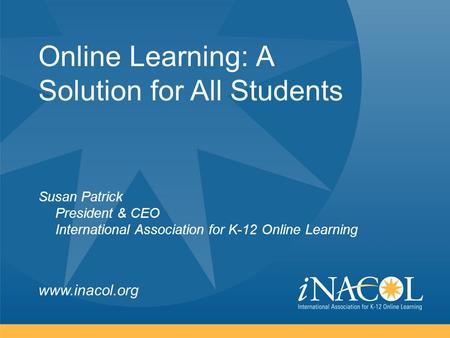 Www.inacol.org Online Learning: A Solution for All Students Susan Patrick President & CEO International Association for K-12 Online Learning.