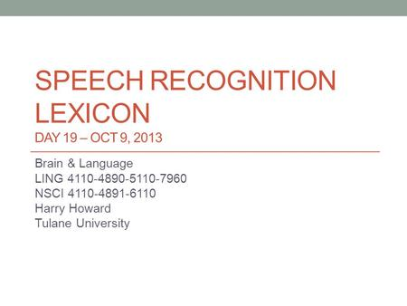 SPEECH RECOGNITION LEXICON DAY 19 – OCT 9, 2013 Brain & Language LING 4110-4890-5110-7960 NSCI 4110-4891-6110 Harry Howard Tulane University.