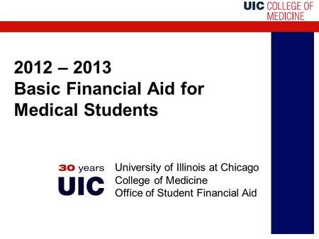 2012 – 2013 Basic Financial Aid for Medical Students University of Illinois at Chicago College of Medicine Office of Student Financial Aid.