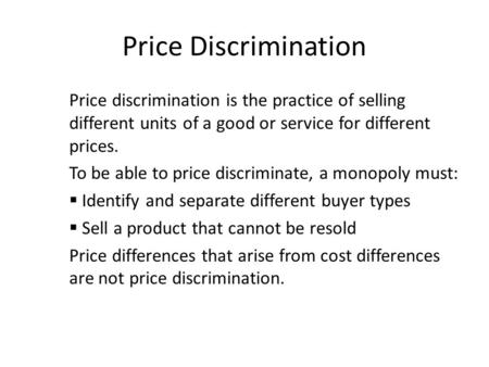Price Discrimination Price discrimination is the practice of selling different units of a good or service for different prices. To be able to price discriminate,