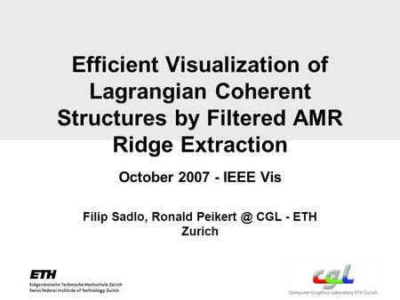 Efficient Visualization of Lagrangian Coherent Structures by Filtered AMR Ridge Extraction October 2007 - IEEE Vis Filip Sadlo, Ronald CGL -