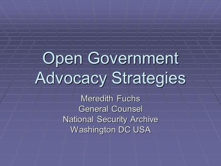 Open Government Advocacy Strategies Meredith Fuchs General Counsel National Security Archive Washington DC USA.