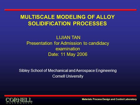 Materials Process Design and Control Laboratory MULTISCALE MODELING OF ALLOY SOLIDIFICATION PROCESSES LIJIAN TAN Presentation for Admission to candidacy.