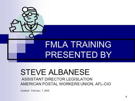 1 FMLA TRAINING PRESENTED BY STEVE ALBANESE ASSISTANT DIRECTOR LEGISLATION AMERICAN POSTAL WORKERS UNION, AFL-CIO Updated February 7, 2005.
