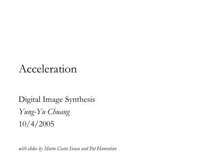 Acceleration Digital Image Synthesis Yung-Yu Chuang 10/4/2005 with slides by Mario Costa Sousa and Pat Hanrahan.