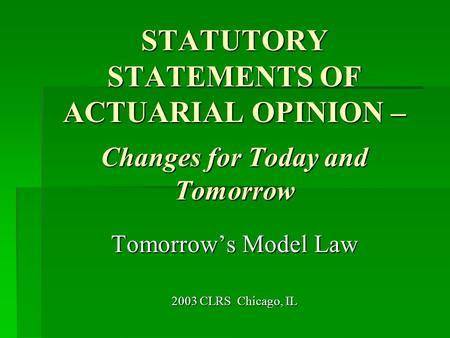 STATUTORY STATEMENTS OF ACTUARIAL OPINION – Changes for Today and Tomorrow Tomorrow's Model Law 2003 CLRS Chicago, IL.