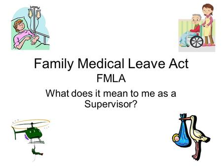 Family Medical Leave Act FMLA What does it mean to me as a Supervisor?