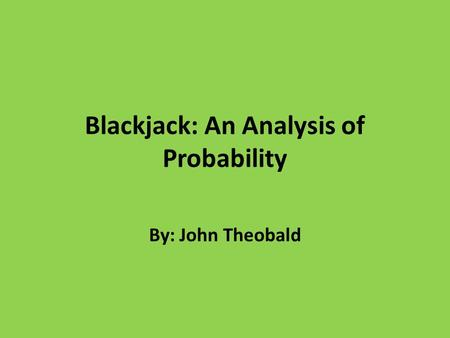 Blackjack: An Analysis of Probability By: John Theobald.