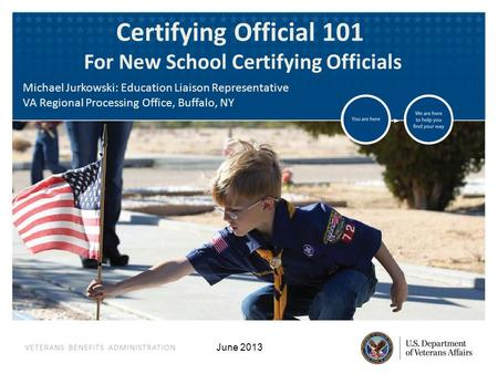 VETERANS BENEFITS ADMINISTRATION June 2013 Certifying Official 101 For New School Certifying Officials Michael Jurkowski: Education Liaison Representative.