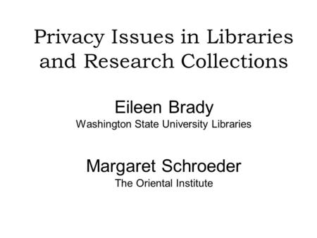 Privacy Issues in Libraries and Research Collections Eileen Brady Washington State University Libraries Margaret Schroeder The Oriental Institute.