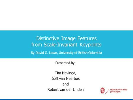 Distinctive Image Features from Scale-Invariant Keypoints By David G. Lowe, University of British Columbia Presented by: Tim Havinga, Joël van Neerbos.