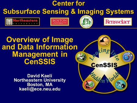 Center for Subsurface Sensing & Imaging Systems Overview of Image and Data Information Management in CenSSIS David Kaeli Northeastern University Boston,