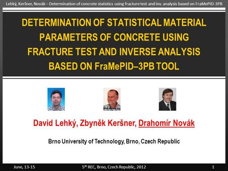 June, 13-155 th REC, Brno, Czech Republic, 20121 Lehký, Keršner, Novák – Determination of concrete statistics using fracture test and inv. analysis based.