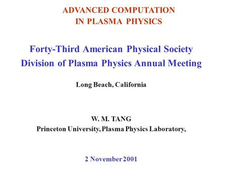 <strong>ADVANCED</strong> COMPUTATION IN PLASMA PHYSICS Forty-Third American Physical Society Division of Plasma Physics Annual Meeting Long Beach, California W. M. TANG.