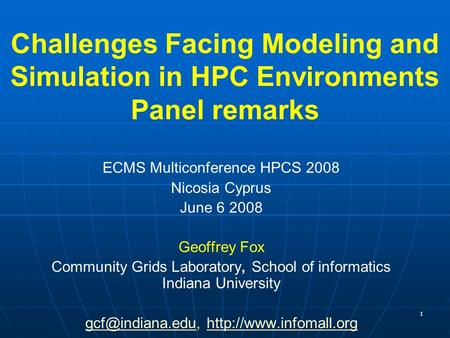 1 Challenges Facing Modeling and Simulation in HPC Environments Panel remarks ECMS Multiconference HPCS 2008 Nicosia Cyprus June 6 2008 Geoffrey Fox Community.