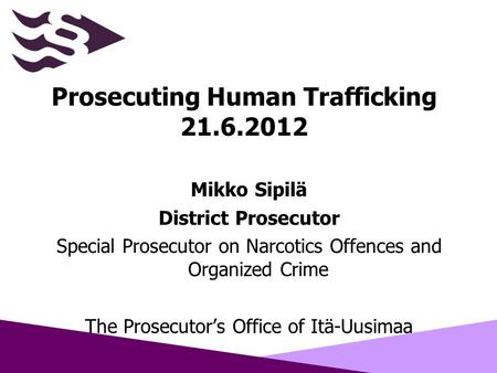 Prosecuting Human Trafficking 21.6.2012 Mikko Sipilä District Prosecutor Special Prosecutor on Narcotics Offences and Organized Crime The Prosecutor's.