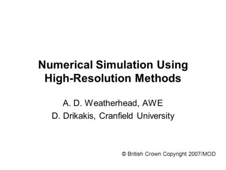 © British Crown Copyright 2007/MOD Numerical Simulation Using High-Resolution Methods A. D. Weatherhead, AWE D. Drikakis, Cranfield University.
