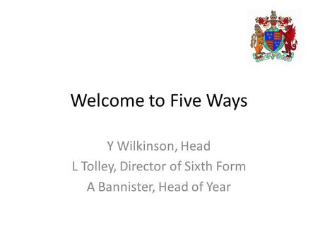 Welcome to Five Ways Y Wilkinson, Head L Tolley, Director of Sixth Form A Bannister, Head of Year.