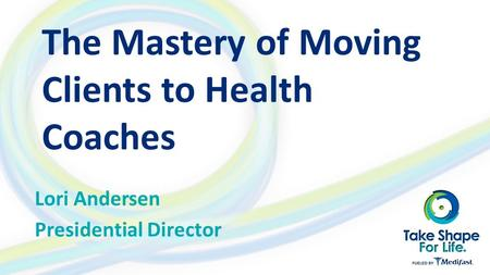 The Mastery of Moving Clients to Health Coaches Lori Andersen Presidential Director.