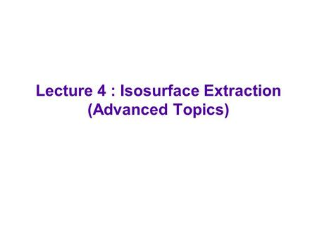 Lecture 4 : Isosurface Extraction (Advanced Topics)