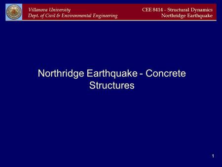 Villanova University Dept. of Civil & Environmental Engineering CEE 8414 – Structural Dynamics Northridge Earthquake 1 Northridge Earthquake - Concrete.