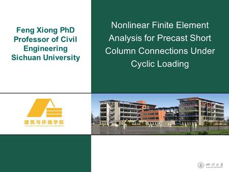 Feng Xiong PhD Professor of Civil Engineering Sichuan University Nonlinear Finite Element Analysis for Precast Short Column Connections Under Cyclic Loading.