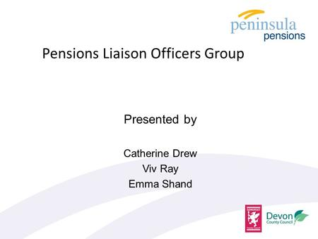Presented by Catherine Drew Viv Ray Emma Shand Pensions Liaison Officers Group.