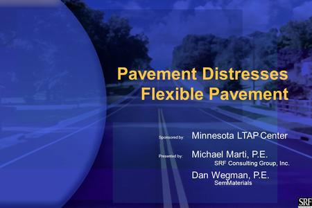 Pavement Distresses Flexible Pavement Sponsored by: Minnesota LTAP Center Presented by: Michael Marti, P.E. SRF Consulting Group, Inc. Dan Wegman, P.E.