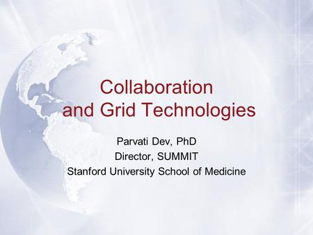 Collaboration and Grid Technologies Parvati Dev, PhD Director, SUMMIT Stanford University School of Medicine.