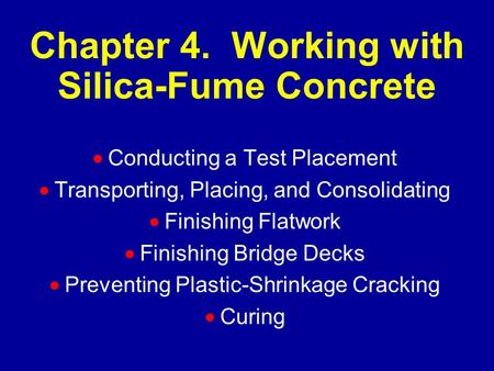 Chapter 4. Working with Silica-Fume Concrete  Conducting a Test Placement  Transporting, Placing, and Consolidating  Finishing Flatwork  Finishing.