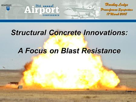 Structural Concrete Innovations: A Focus on Blast Resistance Hershey Lodge Preconference Symposium 17 March 2008.