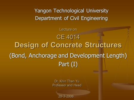 Lecture on CE 4014 Design of Concrete Structures Yangon Technological University Department of Civil Engineering Dr. Khin Than Yu Professor and Head (Bond,