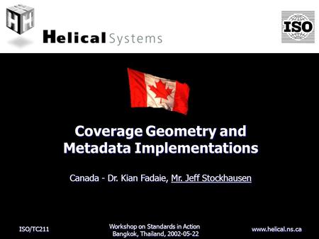 ISO/TC211 www.helical.ns.ca Coverage Geometry and Metadata Implementations Canada - Dr. Kian Fadaie, Mr. Jeff Stockhausen Workshop on Standards in Action.