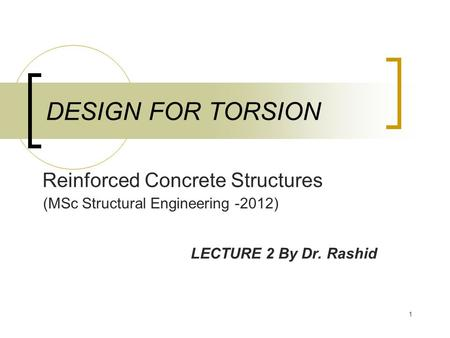 1 DESIGN FOR TORSION LECTURE 2 By Dr. Rashid (MSc Structural Engineering -2012) Reinforced Concrete Structures.