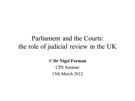 Parliament and the Courts: the role of judicial review in the UK © Dr Nigel Forman CPS Seminar 15th March 2012.