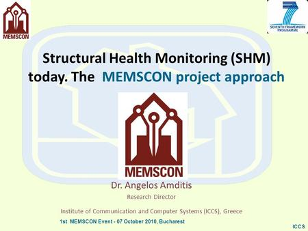 1st MEMSCON Event - 07 October 2010, Bucharest ICCS Structural Health Monitoring (SHM) today. The MEMSCON project approach Dr. Angelos Amditis Research.