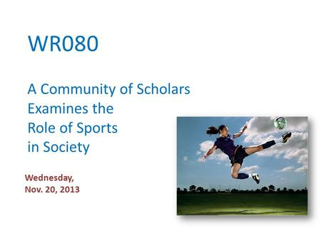 WR080 A Community of Scholars Examines the Role of Sports in Society Wednesday, Nov. 20, 2013.