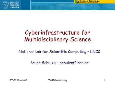 27-29 March 06TAGPMA Meeting1 Cyberinfrastructure for Multidisciplinary Science National Lab for Scientific Computing – LNCC Bruno Schulze –