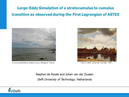 Large-Eddy Simulation of a stratocumulus to cumulus transition as observed during the First Lagrangian of ASTEX Stephan de Roode and Johan van der Dussen.