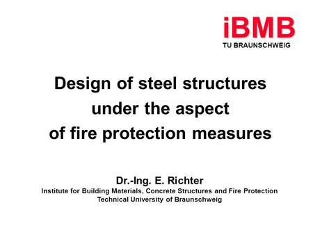 Design of steel structures under the aspect of fire protection measures TU BRAUNSCHWEIG iBMB Dr.-Ing. E. Richter Institute for Building Materials, Concrete.