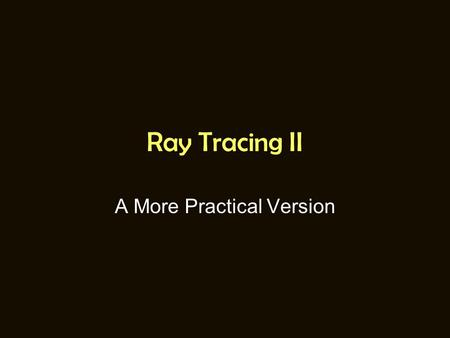 Ray Tracing II A More Practical Version. A QUICK REVIEW.