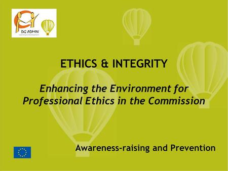 Awareness-raising and Prevention ETHICS & INTEGRITY Enhancing the Environment for Professional Ethics in the Commission.