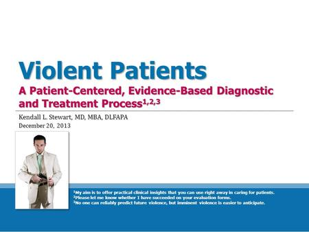 Violent Patients A Patient-Centered, Evidence-Based Diagnostic and Treatment Process 1,2,3 Kendall L. Stewart, MD, MBA, DLFAPA December 20, 2013 1 My aim.