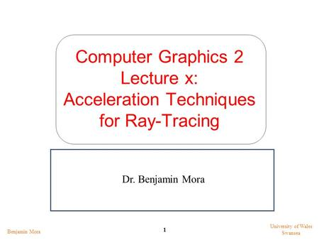 Computer Graphics 2 Lecture x: Acceleration Techniques for Ray-Tracing Benjamin Mora 1 University of Wales Swansea Dr. Benjamin Mora.