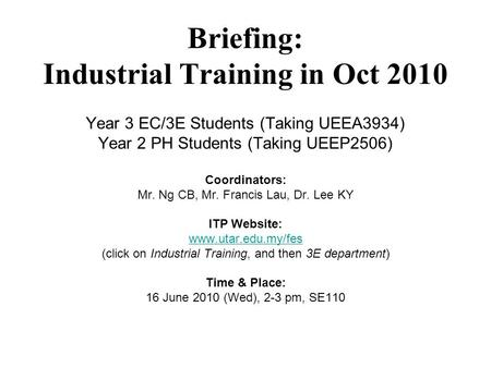 Briefing: Industrial Training in Oct 2010 Year 3 EC/3E Students (Taking UEEA3934) Year 2 PH Students (Taking UEEP2506) Coordinators: Mr. Ng CB, Mr. Francis.