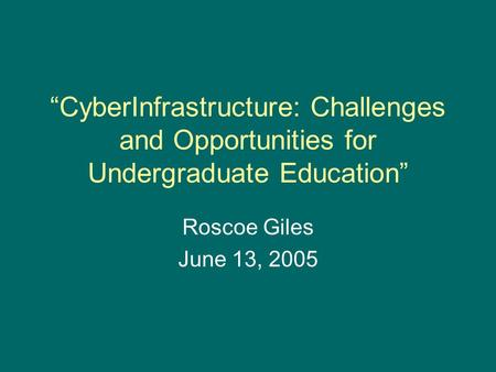 """CyberInfrastructure: Challenges and Opportunities for Undergraduate Education"" Roscoe Giles June 13, 2005."
