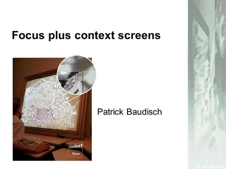 Focus plus context screens Patrick Baudisch. Hardware –At least one hi-res display –At least one larger low-res display Software –scaling of the display.
