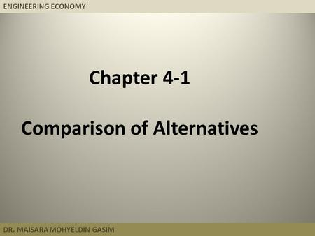 ENGINEERING ECONOMY DR. MAISARA MOHYELDIN GASIM Chapter 4-1 Comparison of Alternatives.